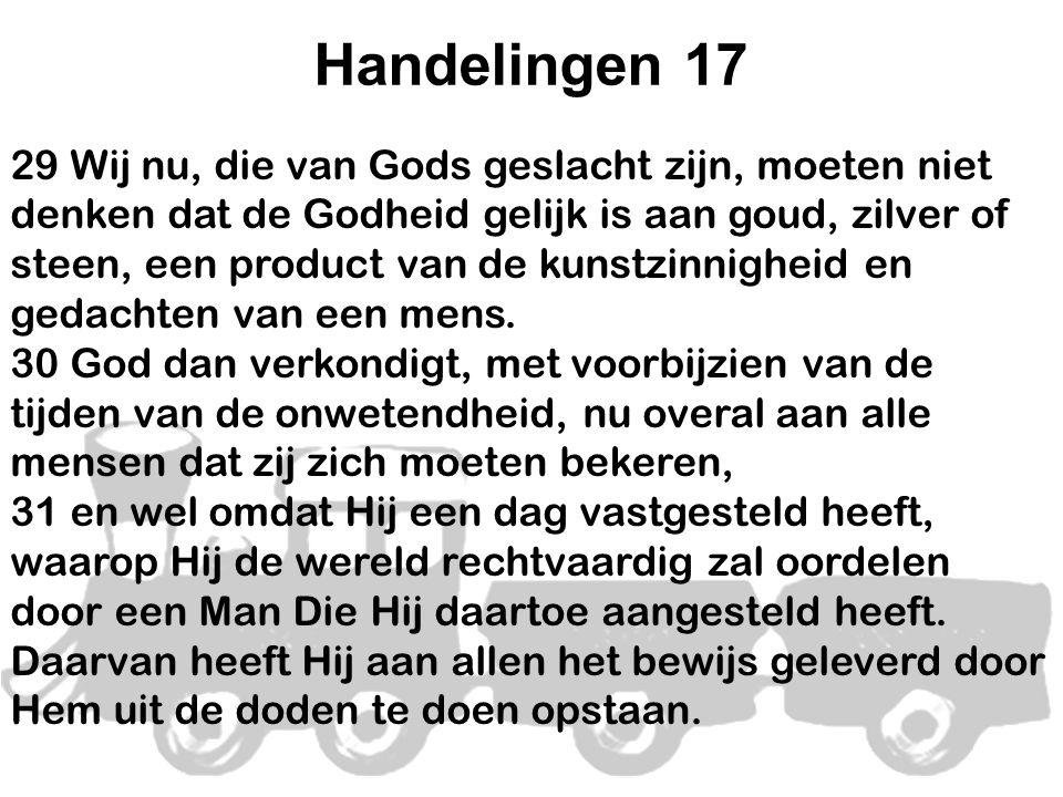 Handelingen 17 29 Wij nu, die van Gods geslacht zijn, moeten niet denken dat de Godheid gelijk is aan goud, zilver of steen, een product van de kunstzinnigheid en gedachten van een mens.