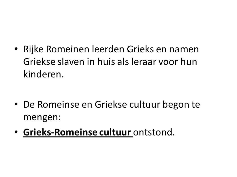 • Rijke Romeinen leerden Grieks en namen Griekse slaven in huis als leraar voor hun kinderen. • De Romeinse en Griekse cultuur begon te mengen: • Grie