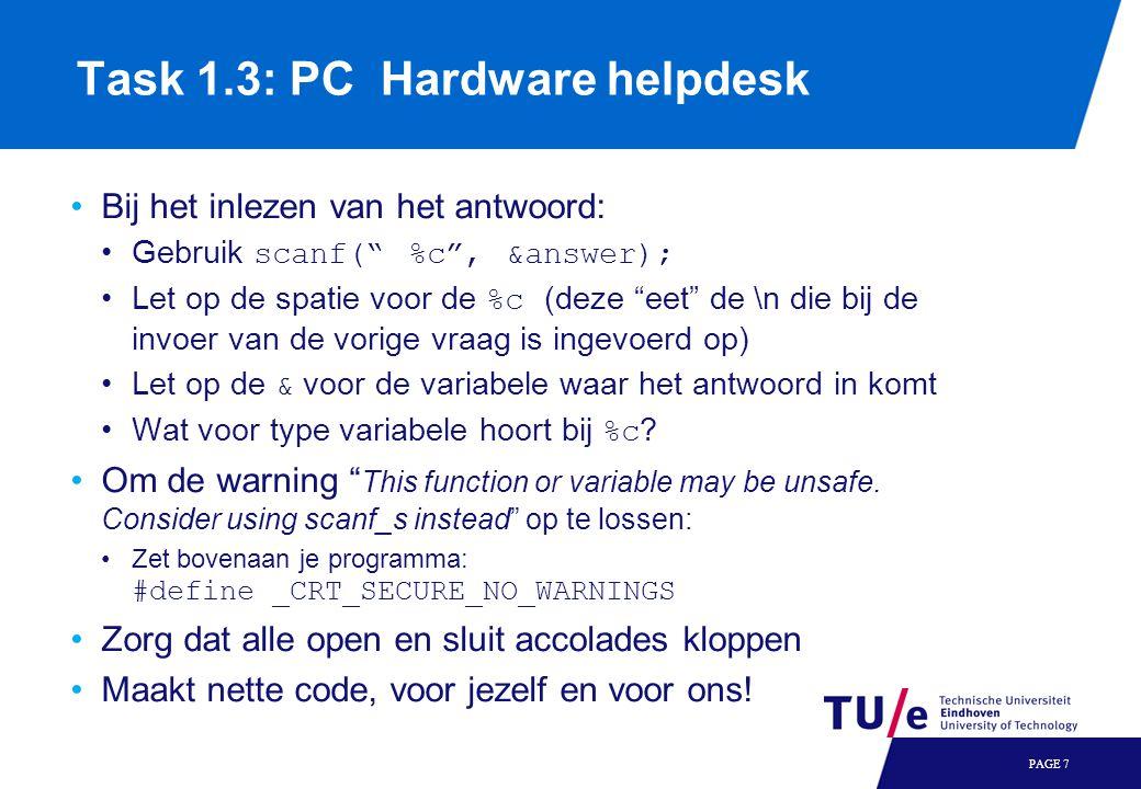 PAGE 7 Task 1.3: PC Hardware helpdesk •Bij het inlezen van het antwoord: •Gebruik scanf( %c , &answer); •Let op de spatie voor de %c (deze eet de \n die bij de invoer van de vorige vraag is ingevoerd op) •Let op de & voor de variabele waar het antwoord in komt •Wat voor type variabele hoort bij %c .