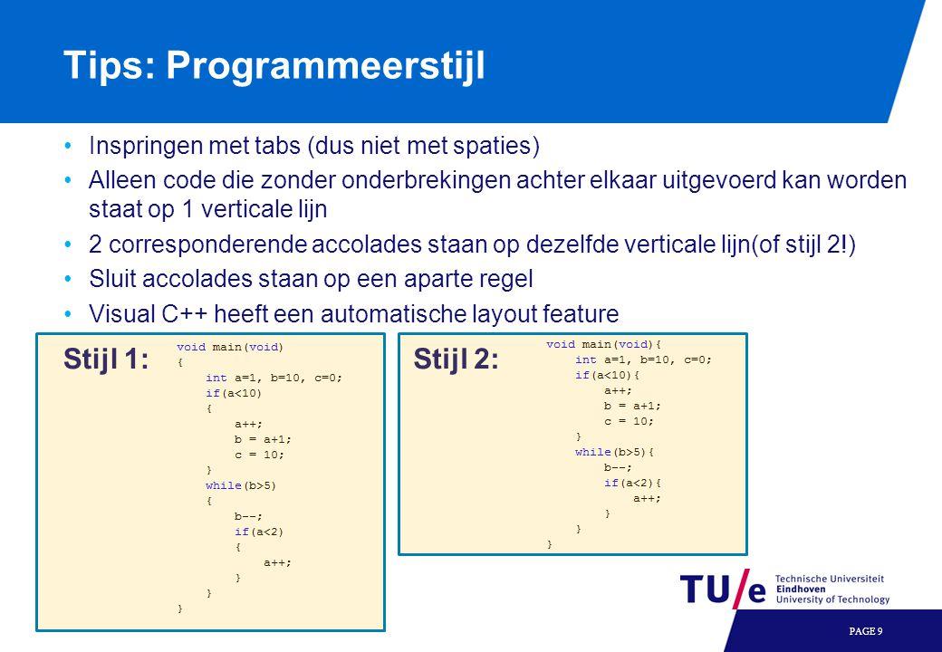 Tips: Programmeerstijl •Inspringen met tabs (dus niet met spaties) •Alleen code die zonder onderbrekingen achter elkaar uitgevoerd kan worden staat op 1 verticale lijn •2 corresponderende accolades staan op dezelfde verticale lijn(of stijl 2!) •Sluit accolades staan op een aparte regel •Visual C++ heeft een automatische layout feature PAGE 9 Stijl 1:Stijl 2: