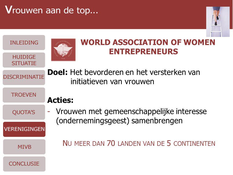 WORLD ASSOCIATION OF WOMEN ENTREPRENEURS Doel: Het bevorderen en het versterken van initiatieven van vrouwen Acties: -Vrouwen met gemeenschappelijke interesse (ondernemingsgeest) samenbrengen N U MEER DAN 70 LANDEN VAN DE 5 CONTINENTEN