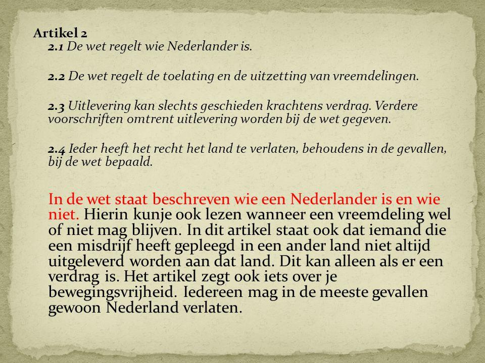 Artikel 2 2.1 De wet regelt wie Nederlander is. 2.2 De wet regelt de toelating en de uitzetting van vreemdelingen. 2.3 Uitlevering kan slechts geschie