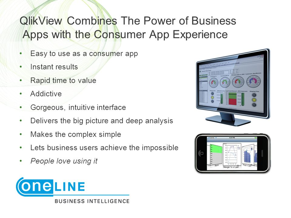 QlikView Combines The Power of Business Apps with the Consumer App Experience • Easy to use as a consumer app • Instant results • Rapid time to value • Addictive • Gorgeous, intuitive interface • Delivers the big picture and deep analysis • Makes the complex simple • Lets business users achieve the impossible • People love using it