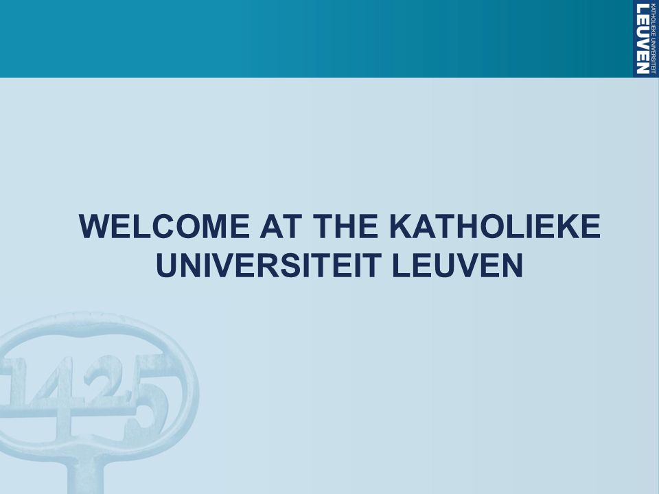 WELCOME AT THE KATHOLIEKE UNIVERSITEIT LEUVEN