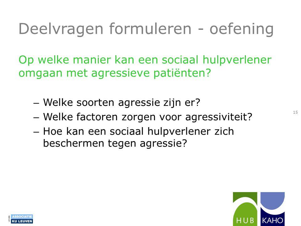 Deelvragen formuleren - oefening Op welke manier kan een sociaal hulpverlener omgaan met agressieve patiënten? – Welke soorten agressie zijn er? – Wel
