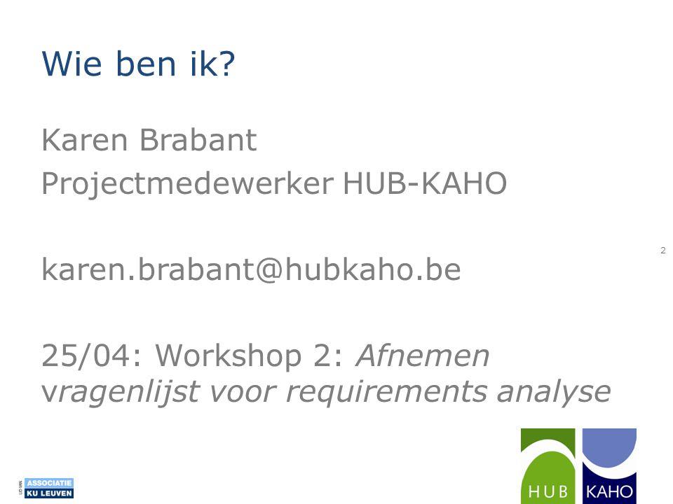 Wie ben ik? Karen Brabant Projectmedewerker HUB-KAHO karen.brabant@hubkaho.be 25/04: Workshop 2: Afnemen vragenlijst voor requirements analyse 2