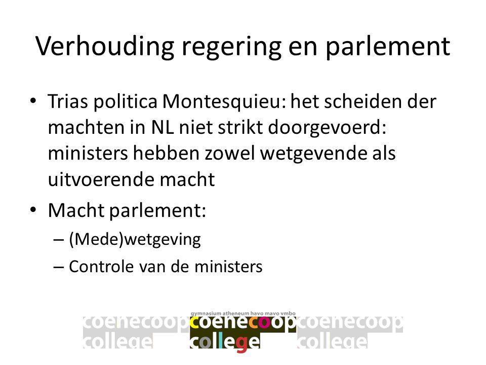 Verhouding regering en parlement • Trias politica Montesquieu: het scheiden der machten in NL niet strikt doorgevoerd: ministers hebben zowel wetgeven