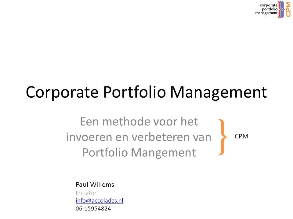 Corporate Portfolio Management Een methode voor het invoeren en verbeteren van Portfolio Mangement } CPM Paul Willems Initiator info@accolades.nl 06-1