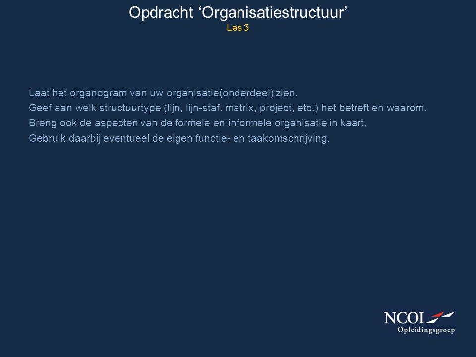 Opdracht 'Organisatiestructuur' Les 3 Laat het organogram van uw organisatie(onderdeel) zien. Geef aan welk structuurtype (lijn, lijn-staf. matrix, pr