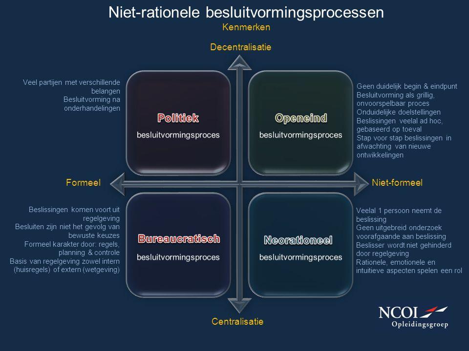 Niet-rationele besluitvormingsprocessen Kenmerken FormeelNiet-formeel Centralisatie Decentralisatie Geen duidelijk begin & eindpunt Besluitvorming als