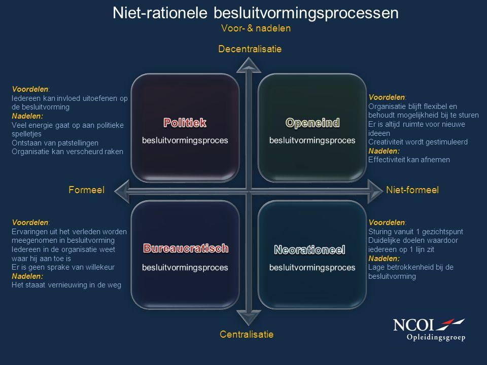 Niet-rationele besluitvormingsprocessen Voor- & nadelen FormeelNiet-formeel Centralisatie Decentralisatie Voordelen: Iedereen kan invloed uitoefenen o