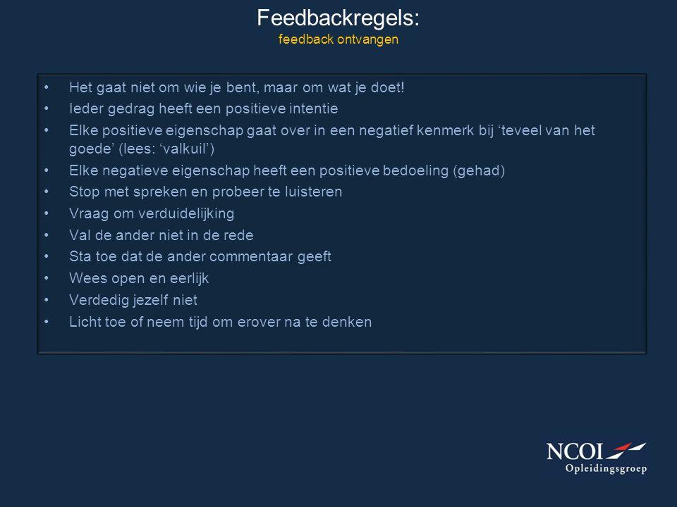 Feedbackregels: feedback ontvangen •Het gaat niet om wie je bent, maar om wat je doet! •Ieder gedrag heeft een positieve intentie •Elke positieve eige