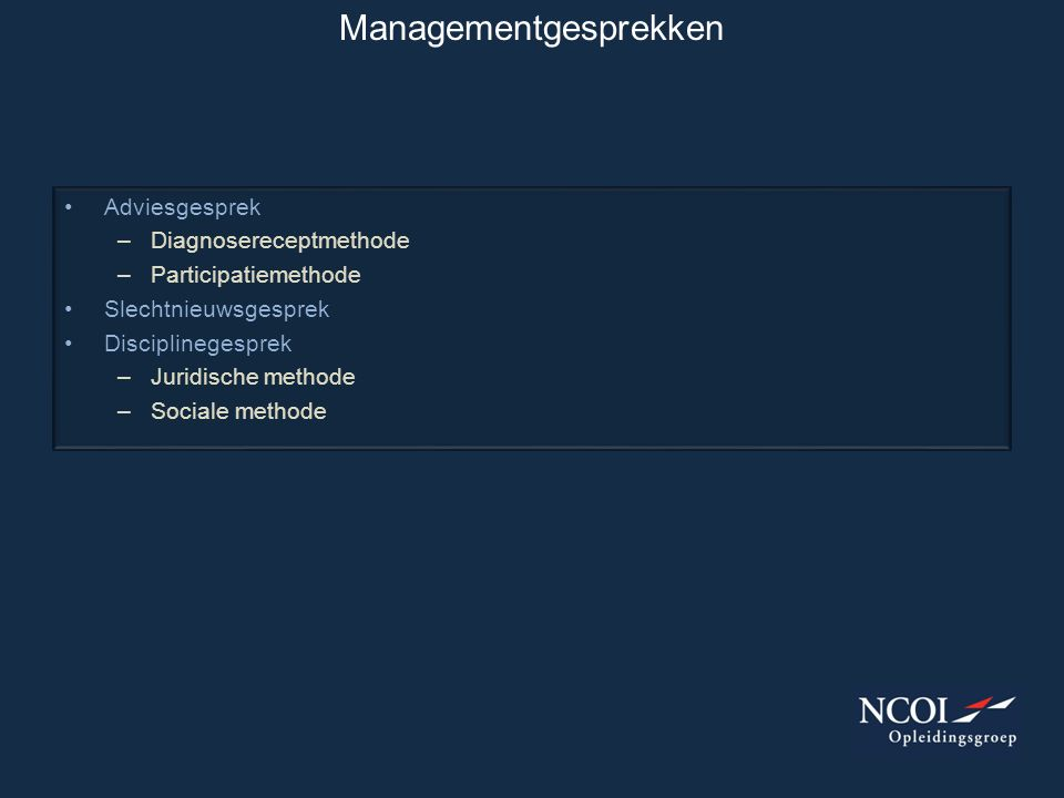 Managementgesprekken •Adviesgesprek –Diagnosereceptmethode –Participatiemethode •Slechtnieuwsgesprek •Disciplinegesprek –Juridische methode –Sociale m