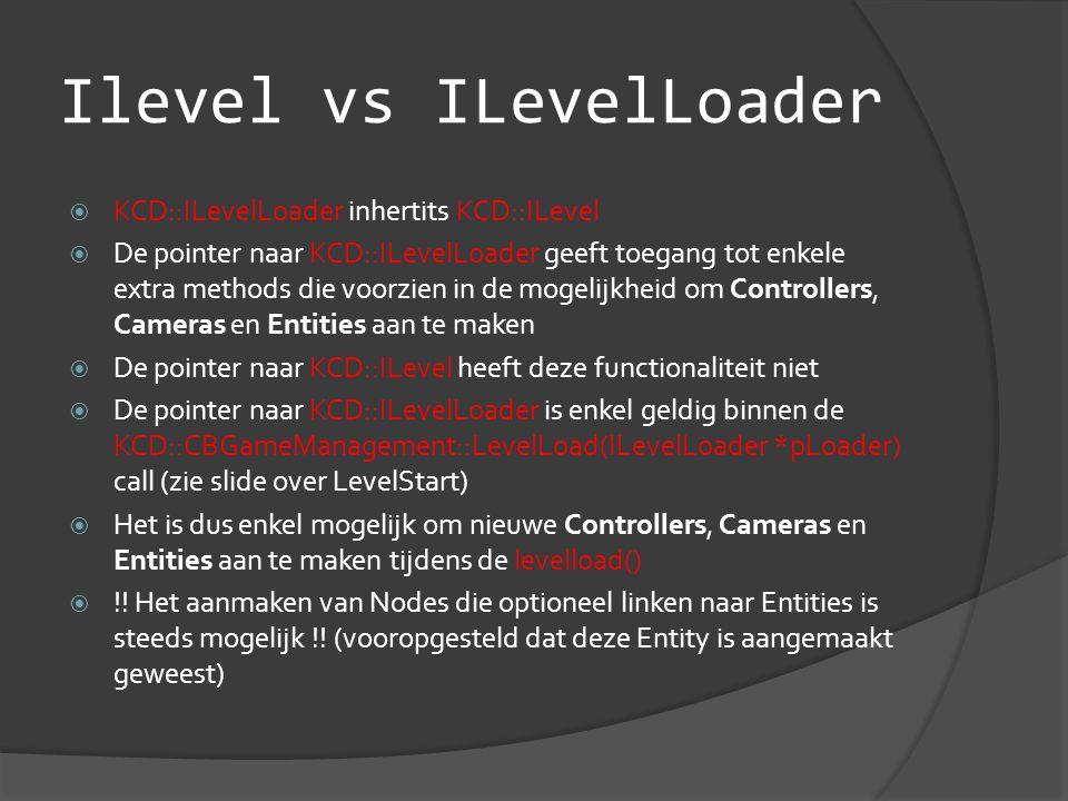 Ilevel vs ILevelLoader  KCD::ILevelLoader inhertits KCD::ILevel  De pointer naar KCD::ILevelLoader geeft toegang tot enkele extra methods die voorzien in de mogelijkheid om Controllers, Cameras en Entities aan te maken  De pointer naar KCD::ILevel heeft deze functionaliteit niet  De pointer naar KCD::ILevelLoader is enkel geldig binnen de KCD::CBGameManagement::LevelLoad(ILevelLoader *pLoader) call (zie slide over LevelStart)  Het is dus enkel mogelijk om nieuwe Controllers, Cameras en Entities aan te maken tijdens de levelload()  !.