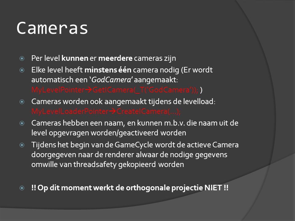 Cameras  Per level kunnen er meerdere cameras zijn  Elke level heeft minstens één camera nodig (Er wordt automatisch een 'GodCamera' aangemaakt: MyLevelPointer  GetICamera(_T('GodCamera')); )  Cameras worden ook aangemaakt tijdens de levelload: MyLevelLoaderPointer  CreateICamera(…);  Cameras hebben een naam, en kunnen m.b.v.