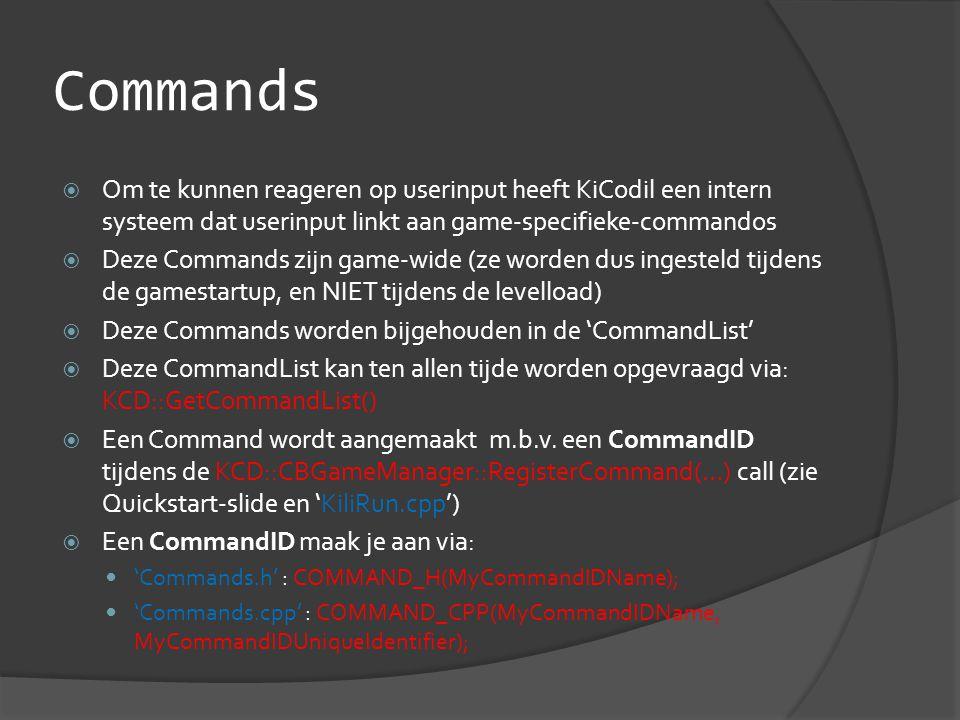 Commands  Om te kunnen reageren op userinput heeft KiCodil een intern systeem dat userinput linkt aan game-specifieke-commandos  Deze Commands zijn game-wide (ze worden dus ingesteld tijdens de gamestartup, en NIET tijdens de levelload)  Deze Commands worden bijgehouden in de 'CommandList'  Deze CommandList kan ten allen tijde worden opgevraagd via: KCD::GetCommandList()  Een Command wordt aangemaakt m.b.v.