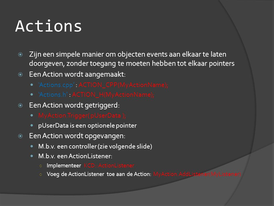Actions  Zijn een simpele manier om objecten events aan elkaar te laten doorgeven, zonder toegang te moeten hebben tot elkaar pointers  Een Action wordt aangemaakt:  'Actions.cpp' : ACTION_CPP(MyActionName);  'Actions.h' : ACTION_H(MyActionName);  Een Action wordt getriggerd:  MyAction.Trigger( pUserData );  pUserData is een optionele pointer  Een Action wordt opgevangen:  M.b.v.