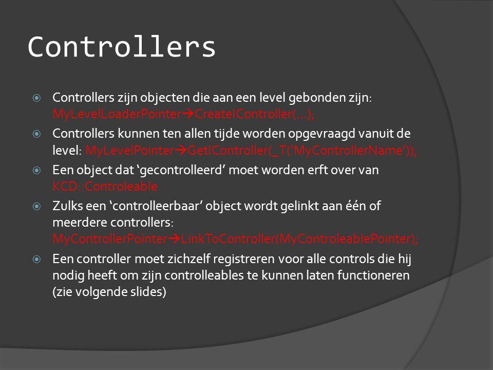 Controllers  Controllers zijn objecten die aan een level gebonden zijn: MyLevelLoaderPointer  CreateIController(…);  Controllers kunnen ten allen tijde worden opgevraagd vanuit de level: MyLevelPointer  GetIController(_T('MyControllerName'));  Een object dat 'gecontrolleerd' moet worden erft over van KCD::Controleable  Zulks een 'controlleerbaar' object wordt gelinkt aan één of meerdere controllers: MyControllerPointer  LinkToController(MyControleablePointer);  Een controller moet zichzelf registreren voor alle controls die hij nodig heeft om zijn controlleables te kunnen laten functioneren (zie volgende slides)