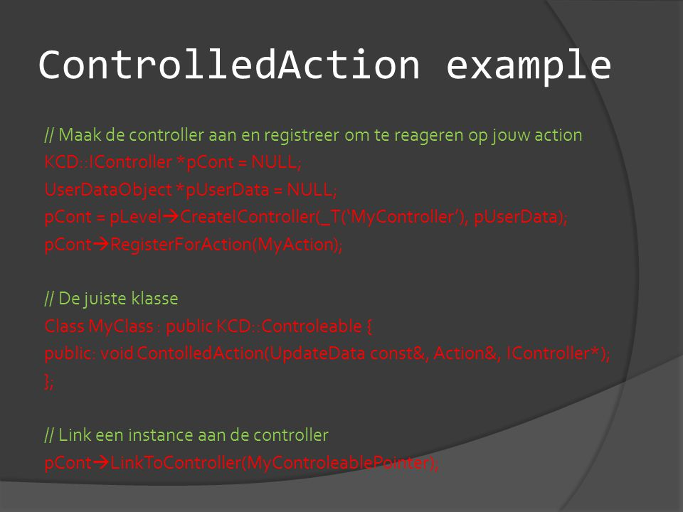 ControlledAction example // Maak de controller aan en registreer om te reageren op jouw action KCD::IController *pCont = NULL; UserDataObject *pUserData = NULL; pCont = pLevel  CreateIController(_T('MyController'), pUserData); pCont  RegisterForAction(MyAction); // De juiste klasse Class MyClass : public KCD::Controleable { public: void ContolledAction(UpdateData const&, Action&, IController*); }; // Link een instance aan de controller pCont  LinkToController(MyControleablePointer);