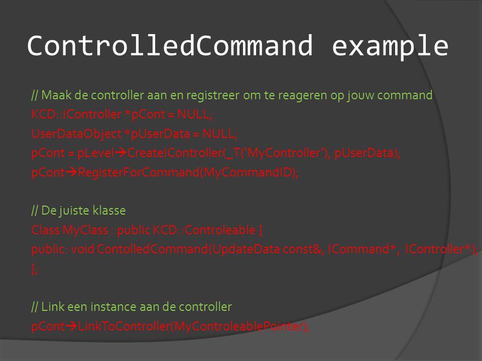 ControlledCommand example // Maak de controller aan en registreer om te reageren op jouw command KCD::IController *pCont = NULL; UserDataObject *pUserData = NULL; pCont = pLevel  CreateIController(_T('MyController'), pUserData); pCont  RegisterForCommand(MyCommandID); // De juiste klasse Class MyClass : public KCD::Controleable { public: void ContolledCommand(UpdateData const&, ICommand*, IController*); }; // Link een instance aan de controller pCont  LinkToController(MyControleablePointer);