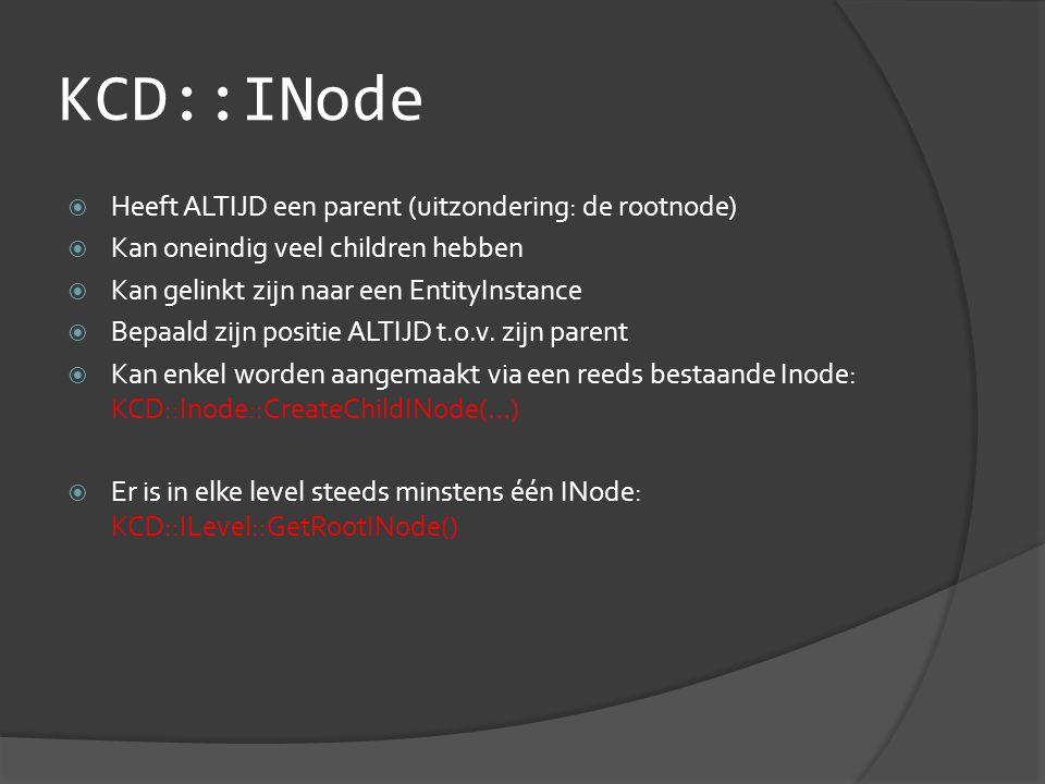 KCD::INode  Heeft ALTIJD een parent (uitzondering: de rootnode)  Kan oneindig veel children hebben  Kan gelinkt zijn naar een EntityInstance  Bepaald zijn positie ALTIJD t.o.v.