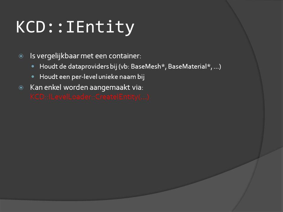 KCD::IEntity  Is vergelijkbaar met een container:  Houdt de dataproviders bij (vb: BaseMesh*, BaseMaterial*, …)  Houdt een per-level unieke naam bij  Kan enkel worden aangemaakt via: KCD::ILevelLoader::CreateIEntity(…)