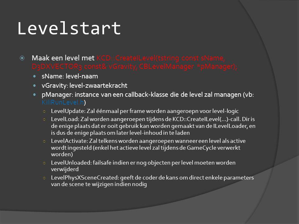 Levelstart  Maak een level met KCD::CreateILevel(tstring const sName, D3DXVECTOR3 const& vGravity, CBLevelManager *pManager);  sName: level-naam  vGravity: level-zwaartekracht  pManager: instance van een callback-klasse die de level zal managen (vb: KiliRunLevel.h) ○ LevelUpdate: Zal éénmaal per frame worden aangeroepn voor level-logic ○ LevelLoad: Zal worden aangeroepen tijdens de KCD::CreateILevel(…)-call.