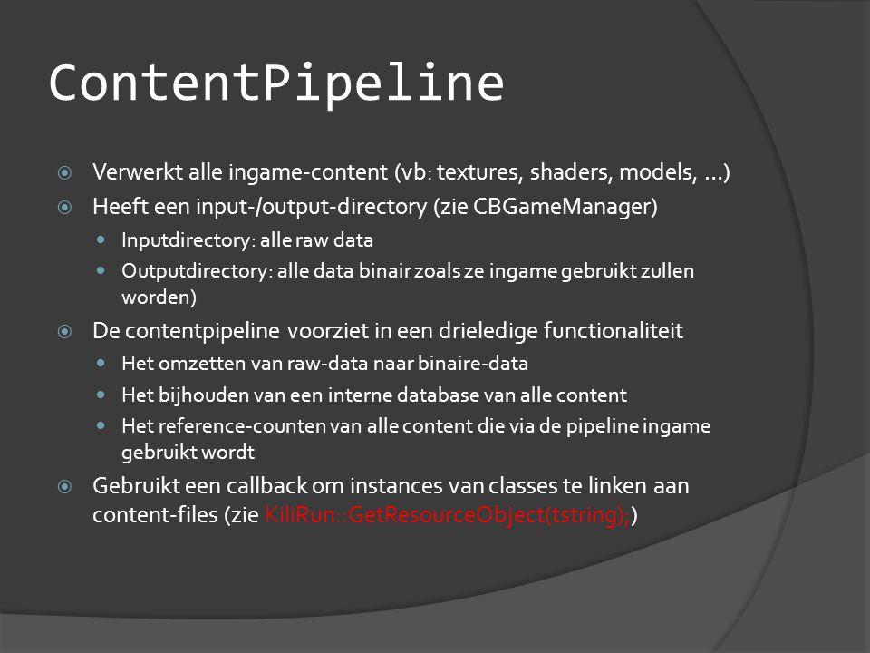 ContentPipeline  Verwerkt alle ingame-content (vb: textures, shaders, models, …)  Heeft een input-/output-directory (zie CBGameManager)  Inputdirectory: alle raw data  Outputdirectory: alle data binair zoals ze ingame gebruikt zullen worden)  De contentpipeline voorziet in een drieledige functionaliteit  Het omzetten van raw-data naar binaire-data  Het bijhouden van een interne database van alle content  Het reference-counten van alle content die via de pipeline ingame gebruikt wordt  Gebruikt een callback om instances van classes te linken aan content-files (zie KiliRun::GetResourceObject(tstring);)