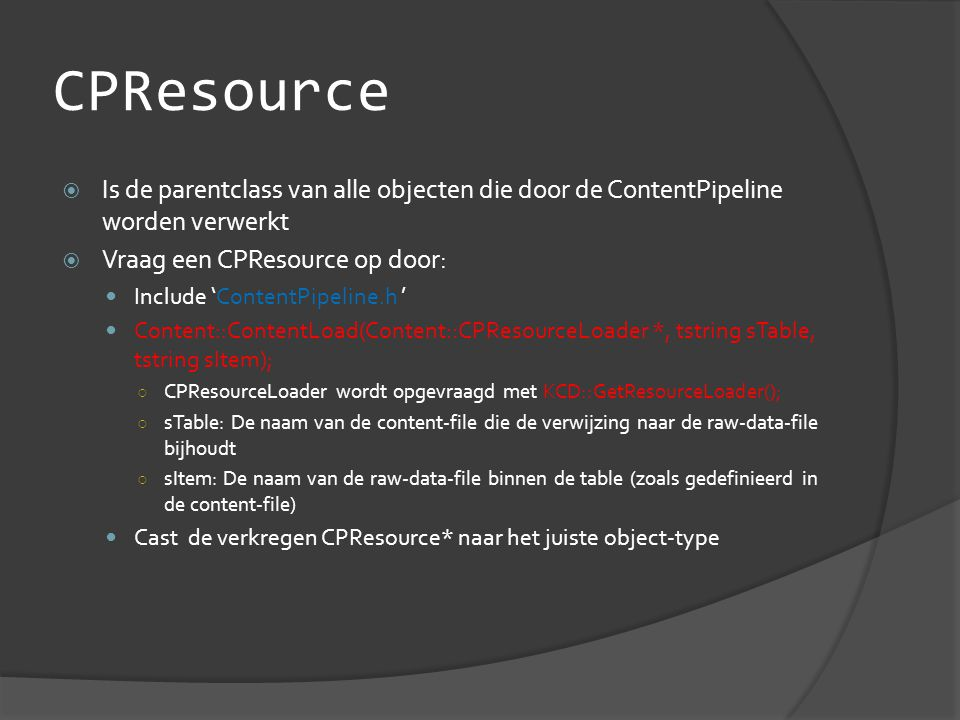 CPResource  Is de parentclass van alle objecten die door de ContentPipeline worden verwerkt  Vraag een CPResource op door:  Include 'ContentPipeline.h '  Content::ContentLoad(Content::CPResourceLoader *, tstring sTable, tstring sItem); ○ CPResourceLoader wordt opgevraagd met KCD::GetResourceLoader(); ○ sTable: De naam van de content-file die de verwijzing naar de raw-data-file bijhoudt ○ sItem: De naam van de raw-data-file binnen de table (zoals gedefinieerd in de content-file)  Cast de verkregen CPResource* naar het juiste object-type
