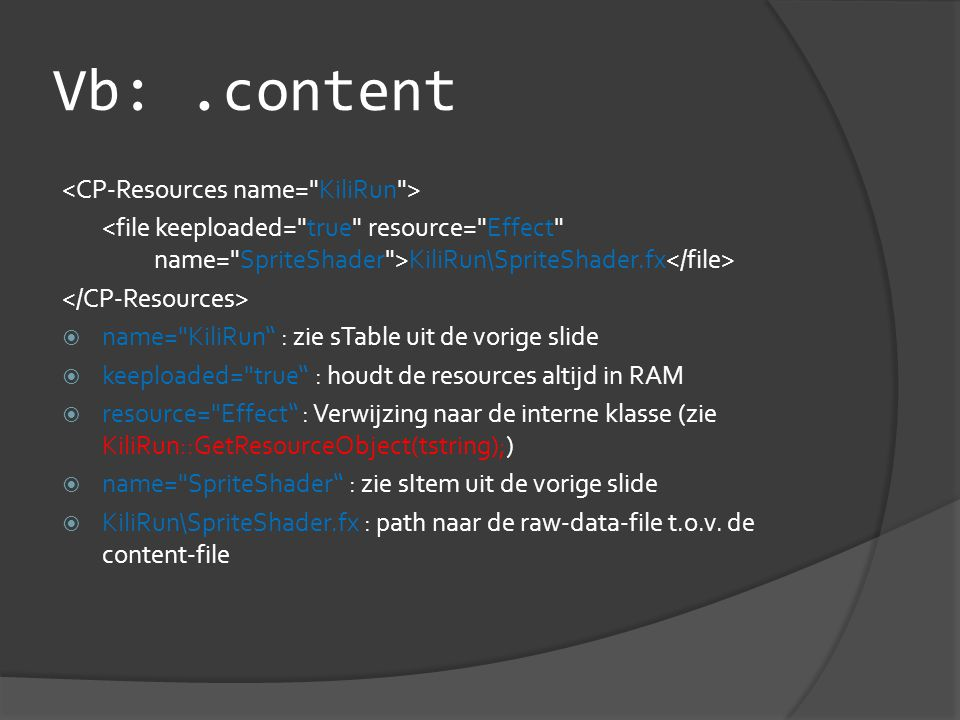 Vb:.content KiliRun\SpriteShader.fx  name= KiliRun : zie sTable uit de vorige slide  keeploaded= true : houdt de resources altijd in RAM  resource= Effect : Verwijzing naar de interne klasse (zie KiliRun::GetResourceObject(tstring);)  name= SpriteShader : zie sItem uit de vorige slide  KiliRun\SpriteShader.fx : path naar de raw-data-file t.o.v.