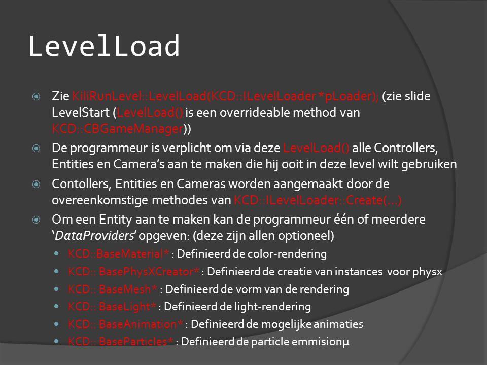 LevelLoad  Zie KiliRunLevel::LevelLoad(KCD::ILevelLoader *pLoader); (zie slide LevelStart (LevelLoad() is een overrideable method van KCD::CBGameManager))  De programmeur is verplicht om via deze LevelLoad() alle Controllers, Entities en Camera's aan te maken die hij ooit in deze level wilt gebruiken  Contollers, Entities en Cameras worden aangemaakt door de overeenkomstige methodes van KCD::ILevelLoader::Create(…)  Om een Entity aan te maken kan de programmeur één of meerdere 'DataProviders' opgeven: (deze zijn allen optioneel)  KCD::BaseMaterial* : Definieerd de color-rendering  KCD:: BasePhysXCreator* : Definieerd de creatie van instances voor physx  KCD:: BaseMesh* : Definieerd de vorm van de rendering  KCD:: BaseLight* : Definieerd de light-rendering  KCD:: BaseAnimation* : Definieerd de mogelijke animaties  KCD:: BaseParticles* : Definieerd de particle emmisionµ