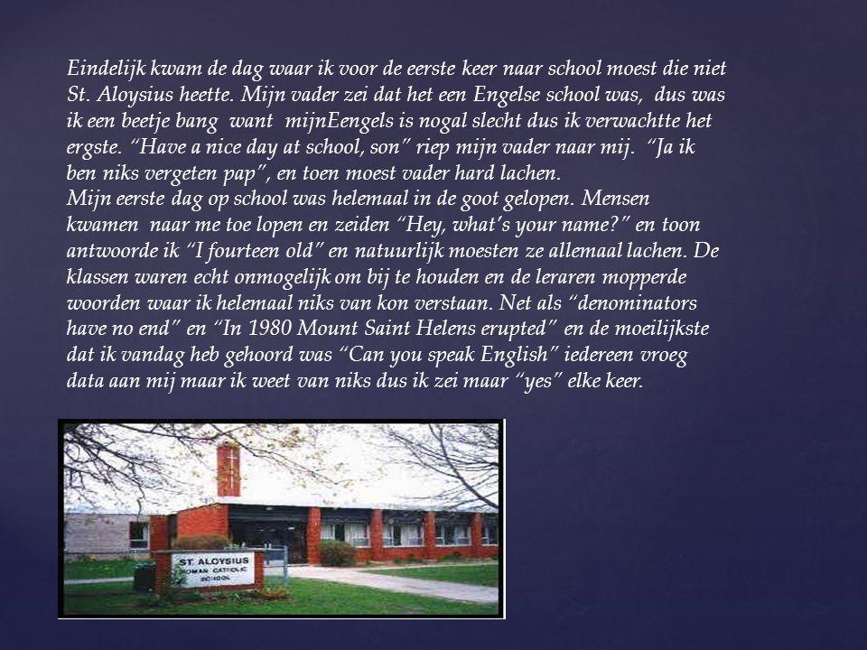 Eindelijk kwam de dag waar ik voor de eerste keer naar school moest die niet St. Aloysius heette. Mijn vader zei dat het een Engelse school was, dus w
