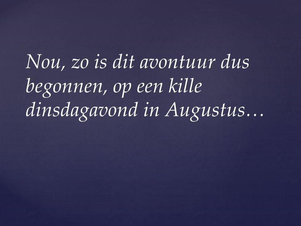 Nou, zo is dit avontuur dus begonnen, op een kille dinsdagavond in Augustus…