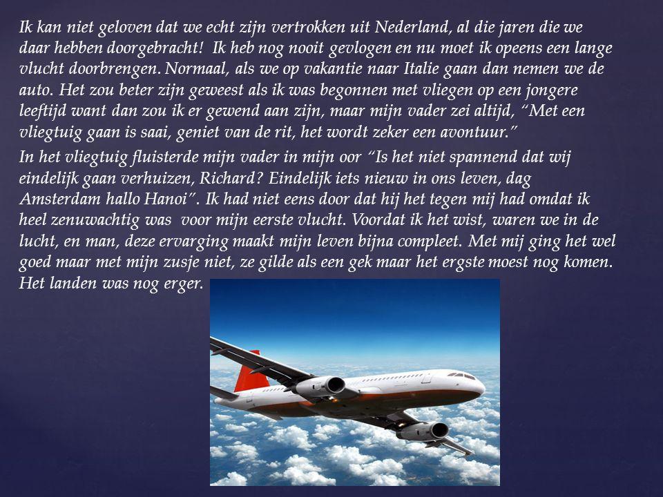 Ik kan niet geloven dat we echt zijn vertrokken uit Nederland, al die jaren die we daar hebben doorgebracht! Ik heb nog nooit gevlogen en nu moet ik o