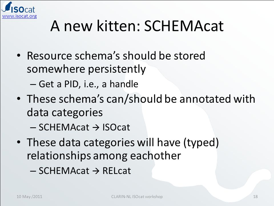 A new kitten: SCHEMAcat • Resource schema's should be stored somewhere persistently – Get a PID, i.e., a handle • These schema's can/should be annotated with data categories – SCHEMAcat  ISOcat • These data categories will have (typed) relationships among eachother – SCHEMAcat  RELcat 10 May /2011CLARIN-NL ISOcat workshop18