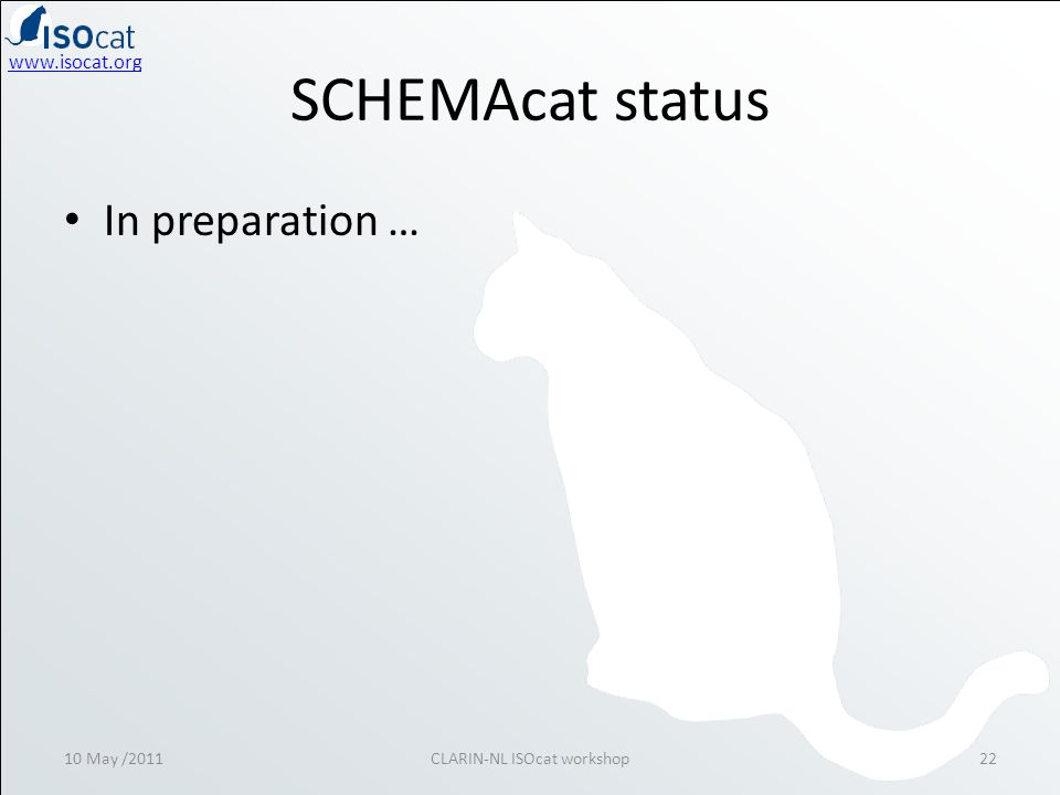 SCHEMAcat status • In preparation … 10 May /2011CLARIN-NL ISOcat workshop22
