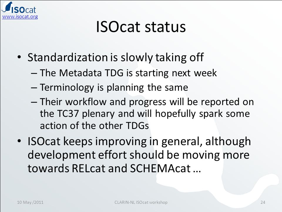 ISOcat status • Standardization is slowly taking off – The Metadata TDG is starting next week – Terminology is planning the same – Their workflow and progress will be reported on the TC37 plenary and will hopefully spark some action of the other TDGs • ISOcat keeps improving in general, although development effort should be moving more towards RELcat and SCHEMAcat … 10 May /2011CLARIN-NL ISOcat workshop24