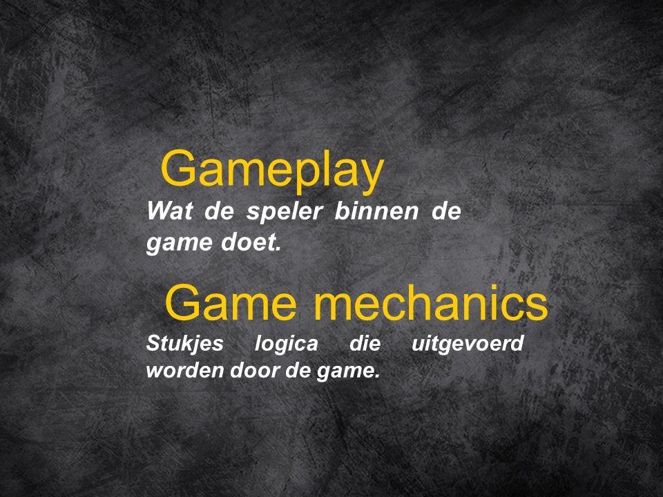 Wat de speler binnen de game doet. Gameplay Stukjes logica die uitgevoerd worden door de game. Game mechanics