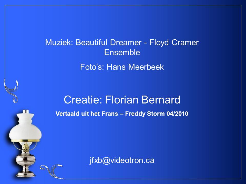 Muziek: Beautiful Dreamer - Floyd Cramer Ensemble Foto's: Hans Meerbeek Creatie: Florian Bernard Vertaald uit het Frans – Freddy Storm 04/2010 jfxb@videotron.ca