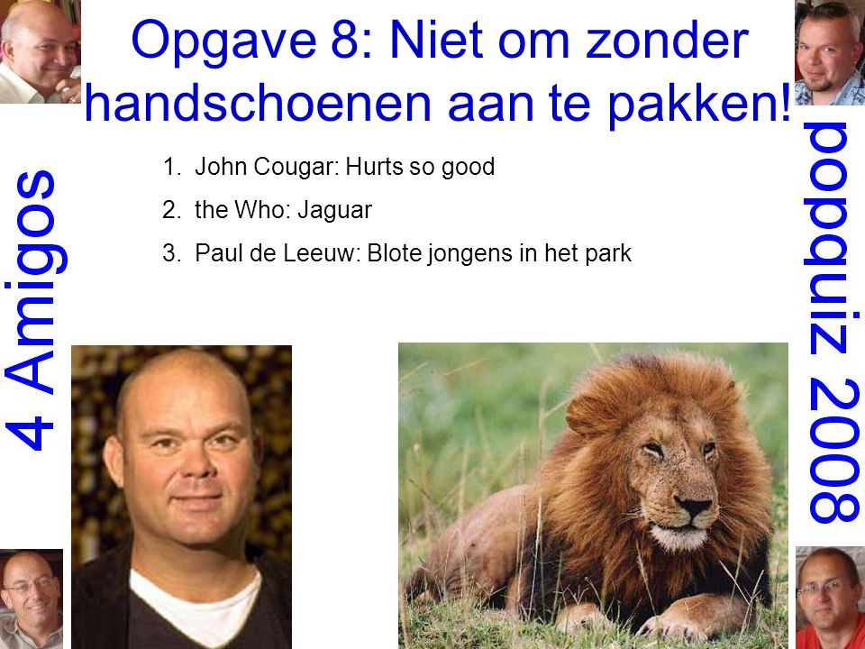 Opgave 8: Niet om zonder handschoenen aan te pakken! 1.John Cougar: Hurts so good 2.the Who: Jaguar 3.Paul de Leeuw: Blote jongens in het park