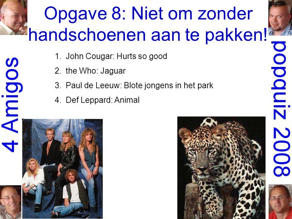 Opgave 8: Niet om zonder handschoenen aan te pakken! 1.John Cougar: Hurts so good 2.the Who: Jaguar 3.Paul de Leeuw: Blote jongens in het park 4.Def L