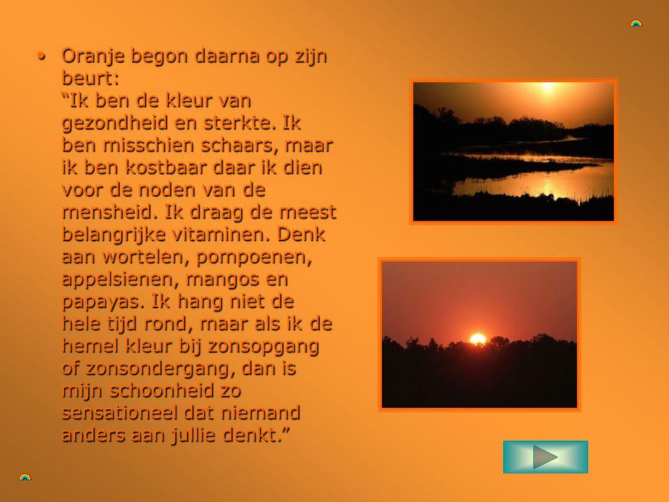 •Oranje begon daarna op zijn beurt: Ik ben de kleur van gezondheid en sterkte.