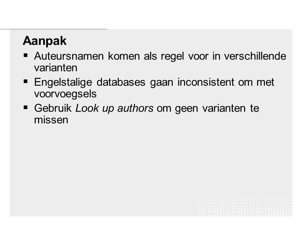 Aanpak  Auteursnamen komen als regel voor in verschillende varianten  Engelstalige databases gaan inconsistent om met voorvoegsels  Gebruik Look up authors om geen varianten te missen