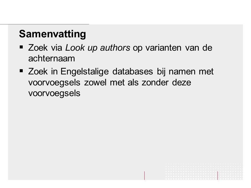 Samenvatting  Zoek via Look up authors op varianten van de achternaam  Zoek in Engelstalige databases bij namen met voorvoegsels zowel met als zonder deze voorvoegsels