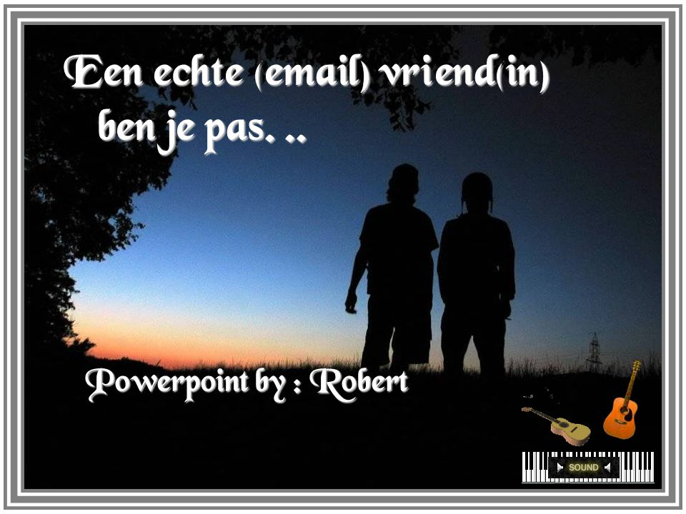 Een echte (email) vriend(in) ben je pas... Powerpoint by : Robert