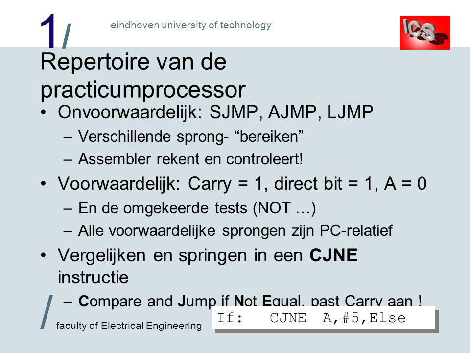 1/1/ / faculty of Electrical Engineering eindhoven university of technology Repertoire van de practicumprocessor •Onvoorwaardelijk: SJMP, AJMP, LJMP –Verschillende sprong- bereiken –Assembler rekent en controleert.