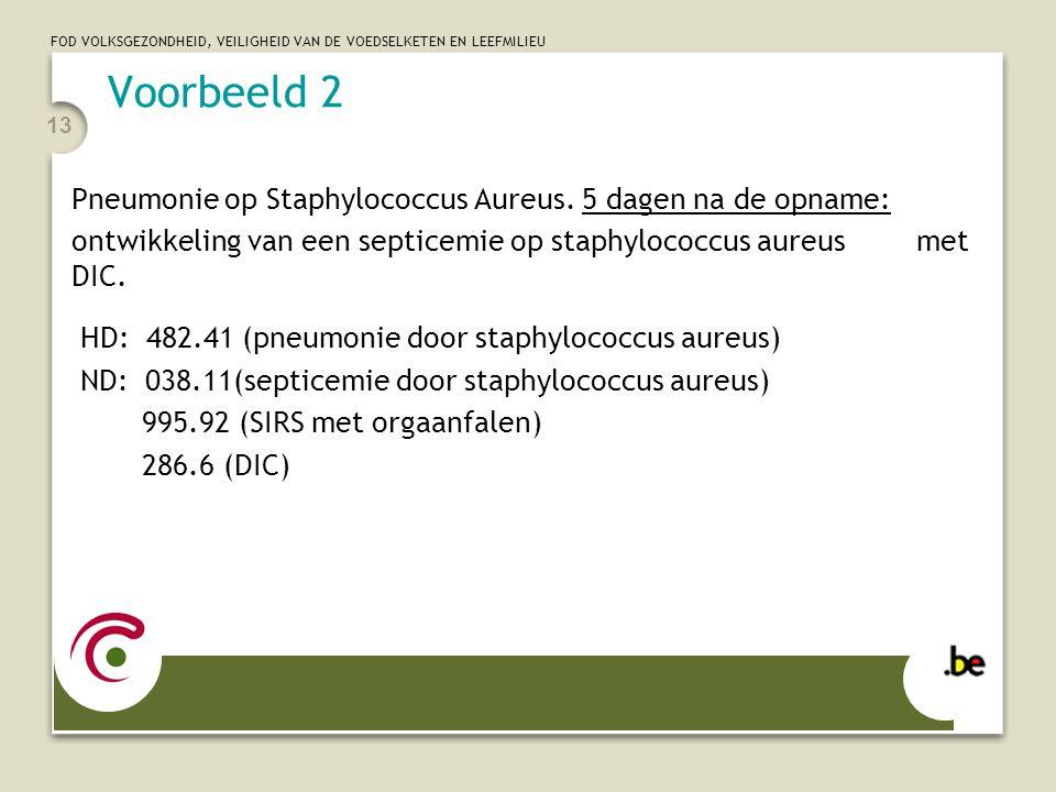 FOD VOLKSGEZONDHEID, VEILIGHEID VAN DE VOEDSELKETEN EN LEEFMILIEU 13 Voorbeeld 2 Pneumonie op Staphylococcus Aureus. 5 dagen na de opname: ontwikkelin