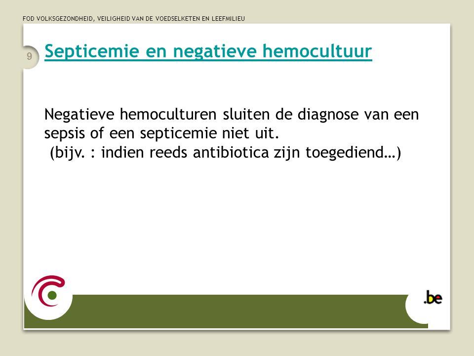 FOD VOLKSGEZONDHEID, VEILIGHEID VAN DE VOEDSELKETEN EN LEEFMILIEU 9 Septicemie en negatieve hemocultuur Negatieve hemoculturen sluiten de diagnose van