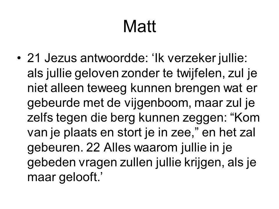 Matt •21 Jezus antwoordde: 'Ik verzeker jullie: als jullie geloven zonder te twijfelen, zul je niet alleen teweeg kunnen brengen wat er gebeurde met d