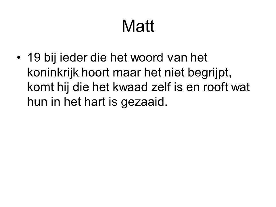Matt •19 bij ieder die het woord van het koninkrijk hoort maar het niet begrijpt, komt hij die het kwaad zelf is en rooft wat hun in het hart is gezaa